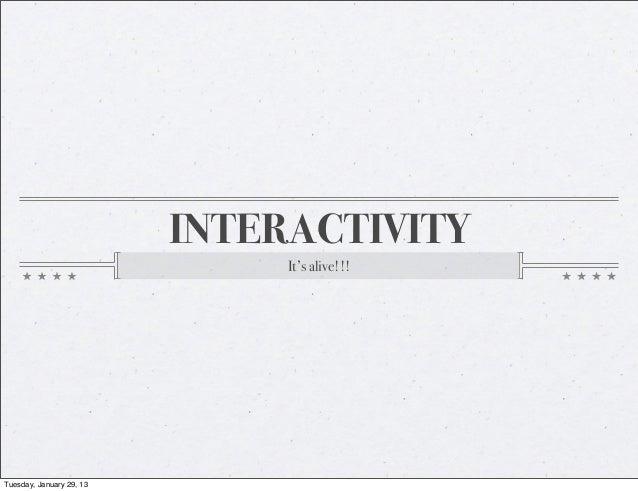INTERACTIVITY                               It's alive!!!Tuesday, January 29, 13