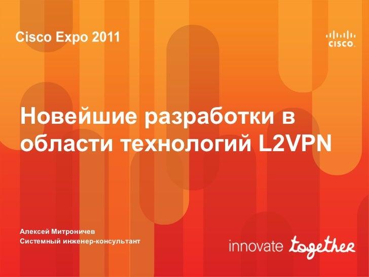 Новейшие разработки вобласти технологий L2VPNАлексей МитроничевСистемный инженер-консультант