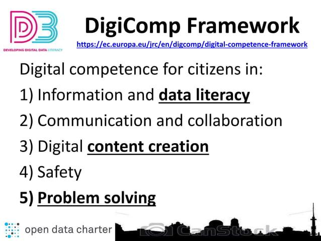DigiComp Framework https://ec.europa.eu/jrc/en/digcomp/digital-competence-framework Digital competence for citizens in: 1)...