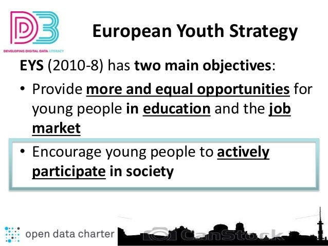 European Youth Strategy EYS (2010-8) has two main objectives: • Provide more and equal opportunities for young people in e...