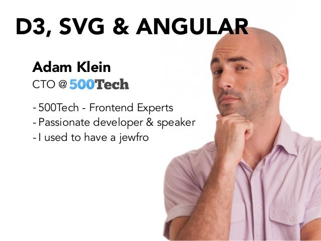 Adam Klein - 500Tech - Frontend Experts - Passionate developer & speaker - I used to have a jewfro CTO @ D3, SVG & ANGULAR