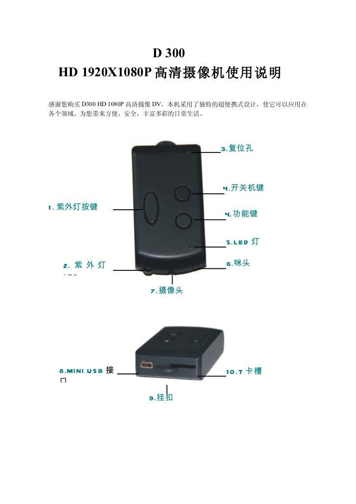 D 300 HD 1920X1080P 高清摄像机使用说明感谢您购买 D300 HD 1080P 高清摄像 DV,本机采用了独特的超便携式设计,使它可以应用在各个领域,为您带来方便,安全,丰富多彩的日常生活。                  ...