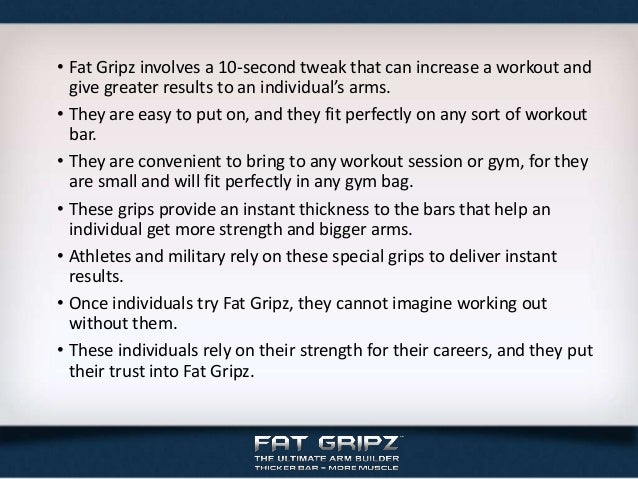 • Fat Gripz involves a 10-second tweak that can increase a workout andgive greater results to an individual's arms.• They ...