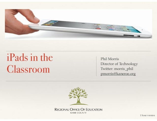 iPads in the Classroom  Phil Morris! Director of Technology! Twitter: morris_phil! pmorris@kaneroe.org  1 hour version