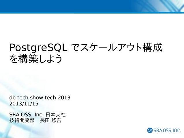 PostgreSQL でスケールアウト構成 を構築しよう  db tech show tech 2013 2013/11/15 SRA OSS, Inc. 日本支社 技術開発部 長田 悠吾