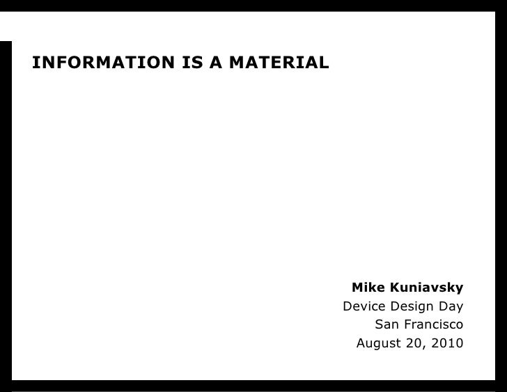 Mike Kuniavsky Device Design Day San Francisco August 20, 2010 INFORMATION IS A MATERIAL