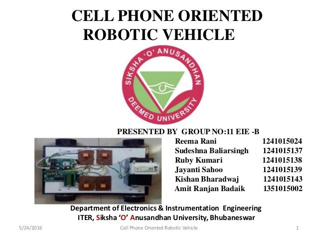 CELL PHONE ORIENTED ROBOTIC VEHICLE Department of Electronics & Instrumentation Engineering ITER, Siksha 'O' Anusandhan Un...