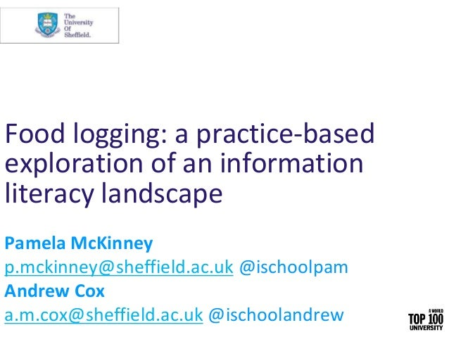 Food logging: a practice-based exploration of an information literacy landscape Pamela McKinney p.mckinney@sheffield.ac.uk...