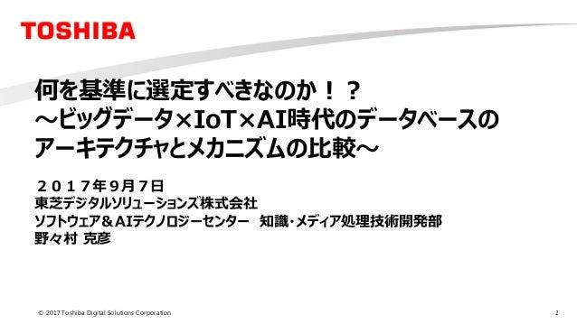 1© 2017 Toshiba Digital Solutions Corporation 何を基準に選定すべきなのか!? ~ビッグデータ×IoT×AI時代のデータベースの アーキテクチャとメカニズムの比較~ 2017年9月7日 東芝デジタルソ...