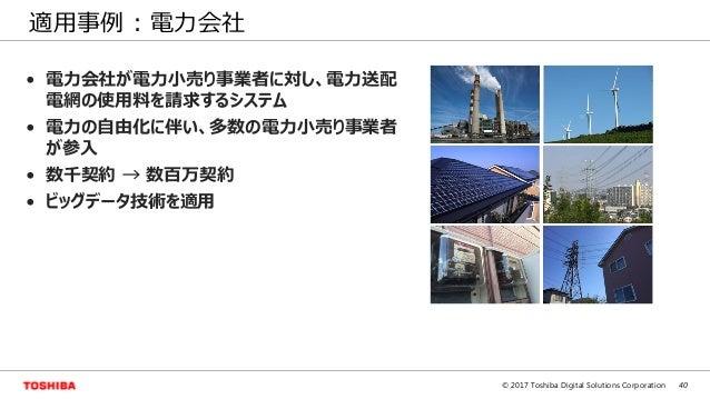 40© 2017 Toshiba Digital Solutions Corporation 適用事例 : 電力会社 • 電力会社が電力小売り事業者に対し、電力送配 電網の使用料を請求するシステム • 電力の自由化に伴い、多数の電力小売り事業者...
