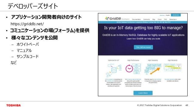 48© 2017 Toshiba Digital Solutions Corporation デベロッパーズサイト • アプリケーション開発者向けのサイト https://griddb.net/ • コミュニケーションの場(フォーラム)を提供 ...