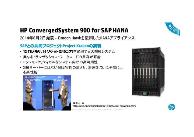 HP ConvergedSystem 900 for SAP HANA 2014年6月2日発表 D H kを使用したHANAアプライアンス SAPとの共同プロジェクトProject Krakenの実現 • 12 TBメモリ, 16 ソケット(2...