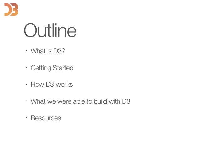 Outline • What is D3? • Getting Started • How D3 works • What we were able to build with D3 • Resources