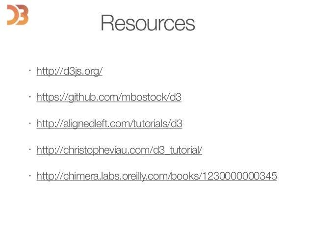 Resources • http://d3js.org/ • https://github.com/mbostock/d3 • http://alignedleft.com/tutorials/d3 • http://christophevia...
