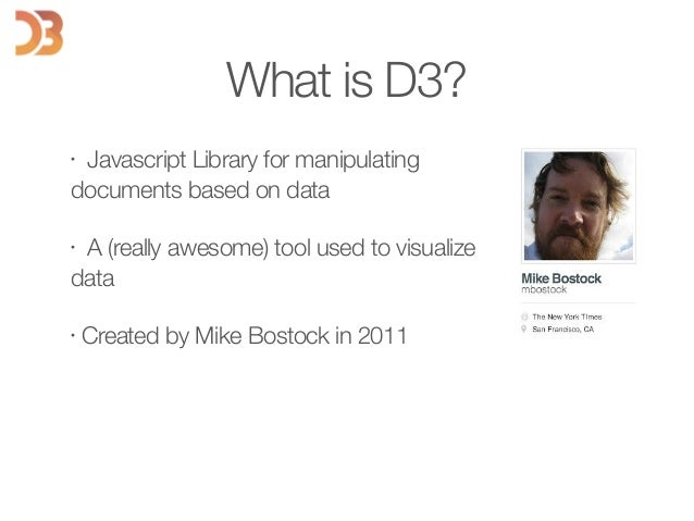 • Javascript Library for manipulating documents based on data • A (really awesome) tool used to visualize data • Created b...