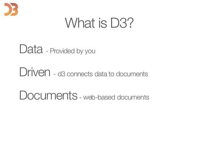 Data - Provided by you Driven - d3 connects data to documents Documents- web-based documents What is D3?