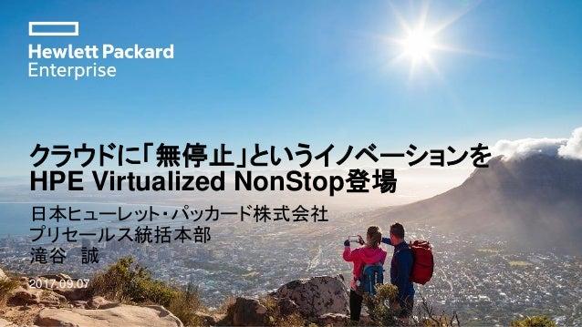 クラウドに「無停止」というイノベーションを HPE Virtualized NonStop登場 日本ヒューレット・パッカード株式会社 プリセールス統括本部 滝谷 誠 2017.09.07