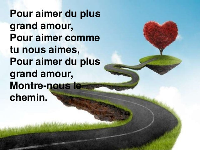 Pour aimer du plus grand amour, Pour aimer comme tu nous aimes, Pour aimer du plus grand amour, Montre-nous le chemin.