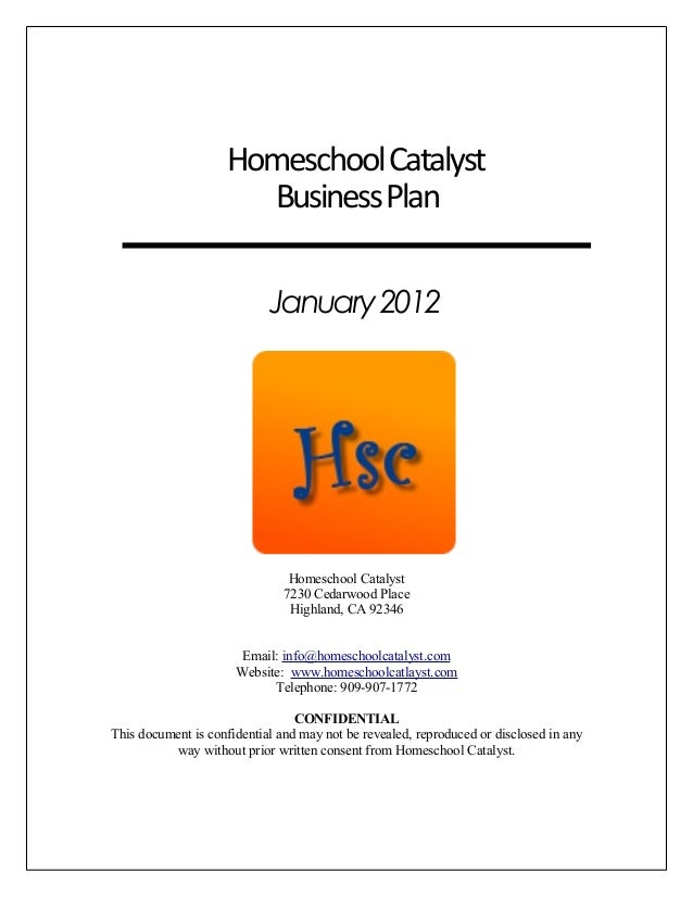 HomeschoolCatalyst BusinessPlan January2012 Homeschool Catalyst 7230 Cedarwood Place Highland, CA 92346 Email: info@homesc...