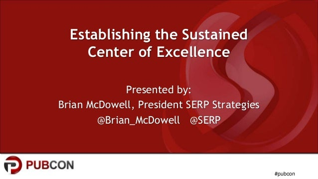 #pubcon Establishing the Sustained Center of Excellence Presented by: Brian McDowell, President SERP Strategies @Brian_McD...
