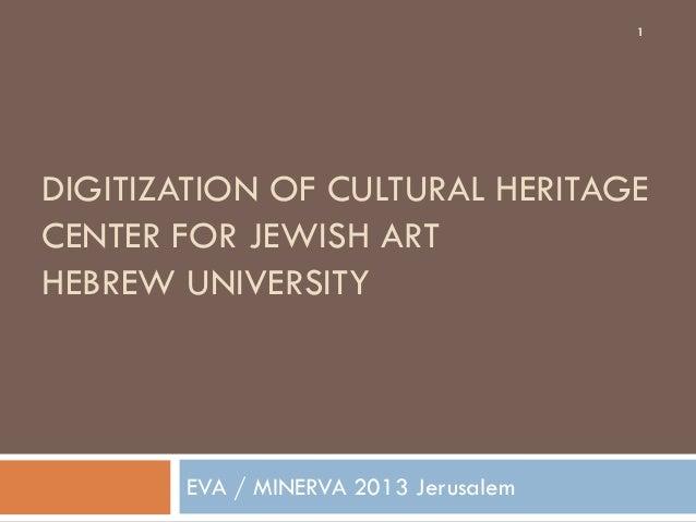 1  DIGITIZATION OF CULTURAL HERITAGE CENTER FOR JEWISH ART HEBREW UNIVERSITY  EVA / MINERVA 2013 Jerusalem
