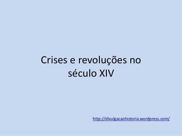 Crises e revoluções no século XIV  http://divulgacaohistoria.wordpress.com/