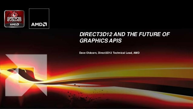 DIRECT3D12 AND THE FUTURE OF GRAPHICS APIS Dave Oldcorn, Direct3D12 Technical Lead, AMD