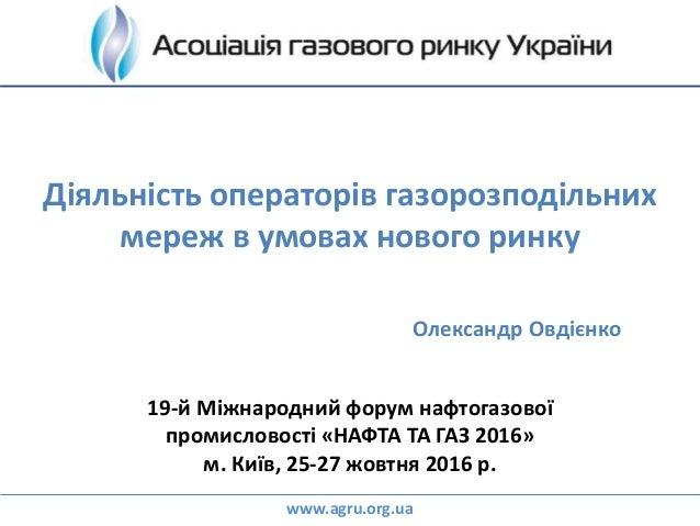 Діяльність операторів газорозподільних мереж в умовах нового ринку 19-й Міжнародний форум нафтогазової промисловості «НАФТ...