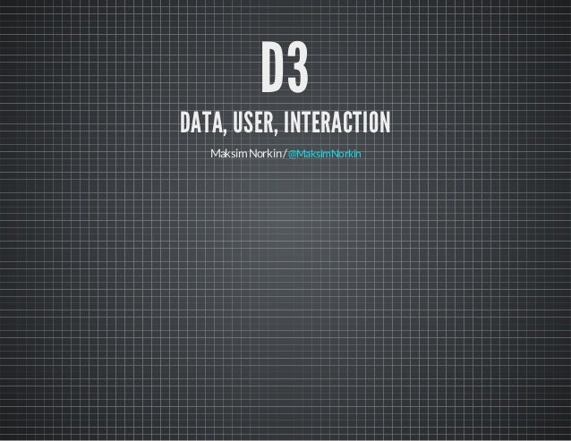 D3  DATA, USER, INTERACTION Maksim Norkin / @MaksimNorkin