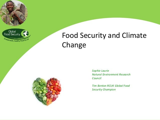 Food Security and Climate Change Sophie Laurie Natural Environment Research Council Tim Benton RCUK Global Food Security C...