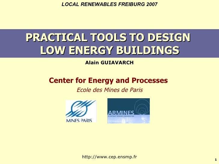 PRACTICAL TOOLS TO DESIGN  LOW ENERGY BUILDINGS <ul><li>Alain GUIAVARCH </li></ul>LOCAL RENEWABLES FREIBURG 2007 Center fo...