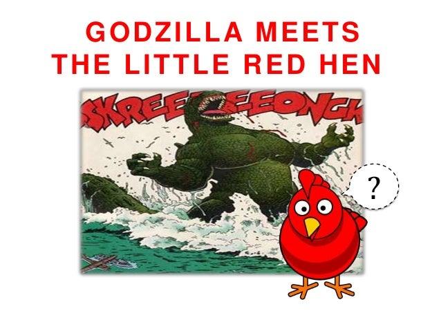 GODZILLA MEETSTHE LITTLE RED HEN                 ?