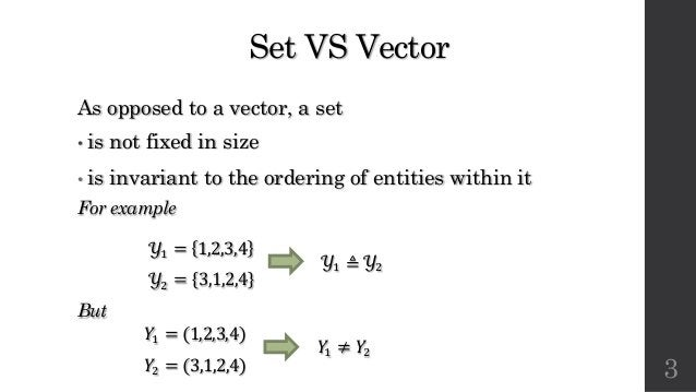 Set VS Vector As opposed to a vector, a set • is not fixed in size • is invariant to the ordering of entities within it Fo...