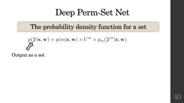 Deep Perm-Set Net The probability density function for a set 40 Output as a set