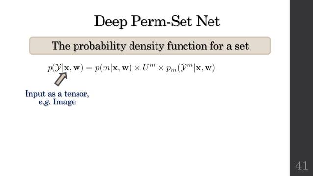 Deep Perm-Set Net The probability density function for a set 41 Input as a tensor, e.g. Image