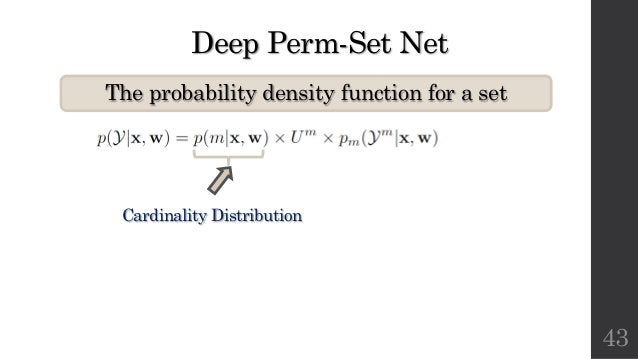 Deep Perm-Set Net The probability density function for a set 43 Cardinality Distribution