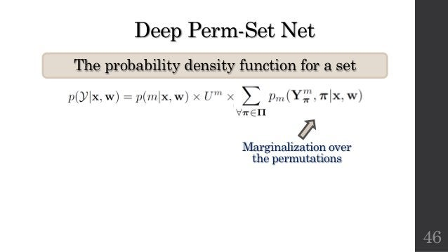 Deep Perm-Set Net The probability density function for a set 46 Marginalization over the permutations