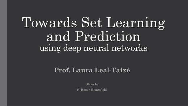 Towards Set Learning and Prediction using deep neural networks Prof. Laura Leal-Taixé Slides by S. Hamid Rezatofighi 1