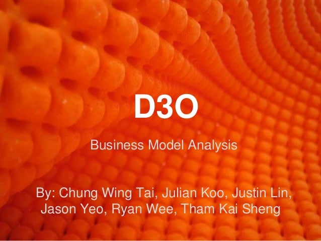 D3O         Business Model AnalysisBy: Chung Wing Tai, Julian Koo, Justin Lin, Jason Yeo, Ryan Wee, Tham Kai Sheng