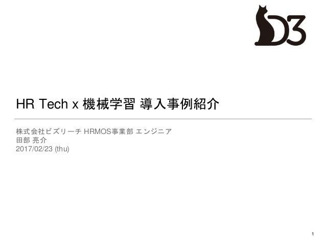 HR Tech x 機械学習 導入事例紹介 株式会社ビズリーチ HRMOS事業部 エンジニア 田部 亮介 2017/02/23 (thu) 1