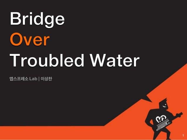 BridgeOverTroubled Water앱스프레소 Lab | 이상찬                  1