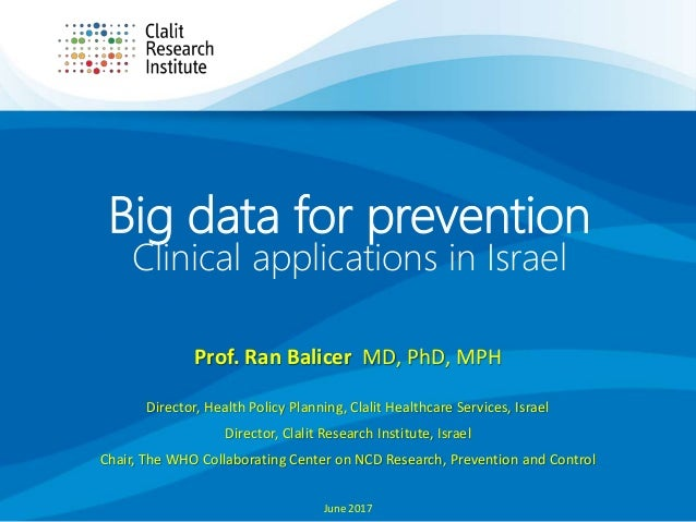 Big data for prevention Clinical applications in Israel Prof. Ran Balicer MD, PhD, MPH Director, Health Policy Planning, C...