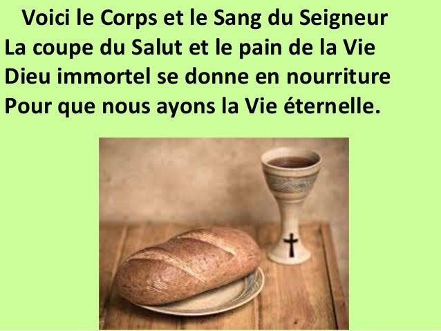 Voici le Corps et le Sang du Seigneur La coupe du Salut et le pain de la Vie Dieu immortel se donne en nourriture Pour que...