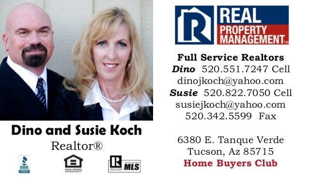 Dino and Susie Koch Realtor® Full Service Realtors Dino 520.551.7247 Cell dinojkoch@yahoo.com Susie 520.822.7050 Cell susi...