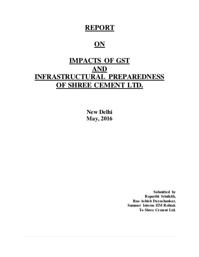 REPORT ON IMPACTS OF GST AND INFRASTRUCTURAL PREPAREDNESS OF SHREE CEMENT LTD. New Delhi May, 2016 Submitted by Raparthi S...