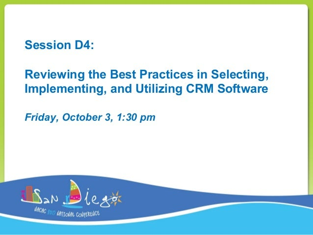 Session D4: Reviewing the Best Practices in Selecting, Implementing, and Utilizing CRM Software Friday, October 3, 1:30 pm