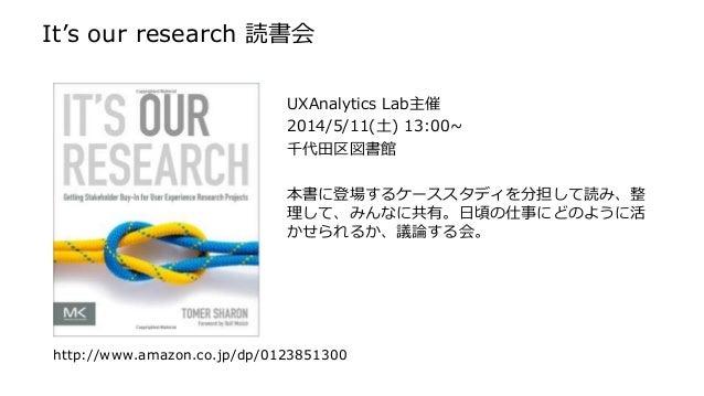 It's our research 読書会 UXAnalytics Lab主催 2014/5/11(土) 13:00~ 千代田区図書館 本書に登場するケーススタディを分担して読み、整 理して、みんなに共有。日頃の仕事にどのように活 かせられるか...