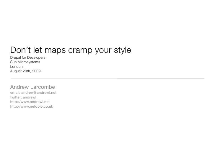 Don't let maps cramp your style Drupal for Developers Sun Microsystems London August 20th, 2009    Andrew Larcombe email: ...
