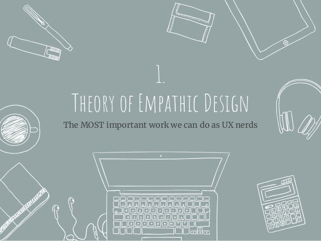 1. Theory of Empathic Design The MOST important work we can do as UX nerds