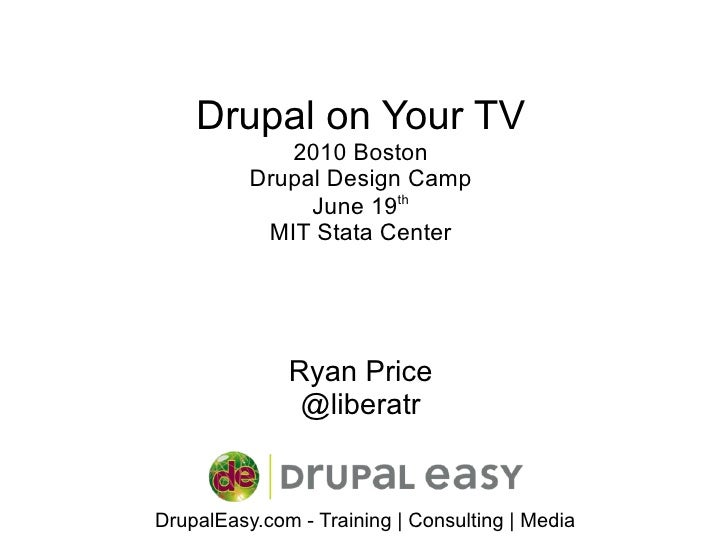 Drupal on Your TV 2010 Boston Drupal Design Camp June 19 th MIT Stata Center Ryan Price @liberatr